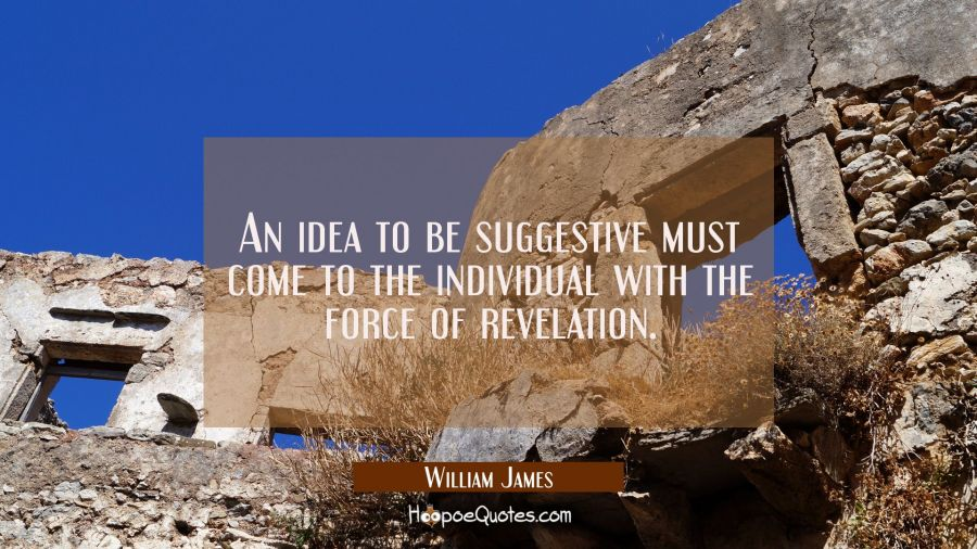 An idea to be suggestive must come to the individual with the force of revelation. William James Quotes