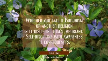 Whether you call it Buddhism or another religion self-discipline that's important. Self-discipline