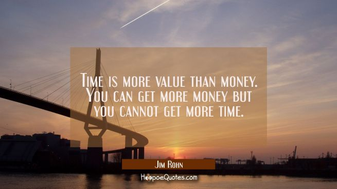 Time is more value than money. You can get more money but you cannot get more time.