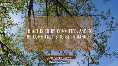 To act is to be committed and to be committed is to be in danger.