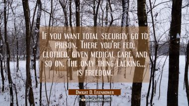 If you want total security go to prison. There you're fed clothed given medical care and so on. The Dwight D. Eisenhower Quotes