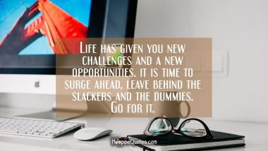 Life has given you new challenges and a new opportunities. It is time to surge ahead, leave behind the slackers and the dummies. Go for it.