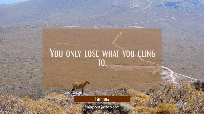 You only lose what you cling to.