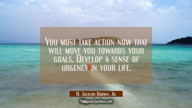 You must take action now that will move you towards your goals. Develop a sense of urgency in your