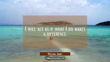 I will act as if what I do makes a difference.