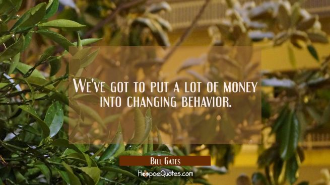 We've got to put a lot of money into changing behavior.