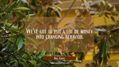 We've got to put a lot of money into changing behavior. Bill Gates Quotes