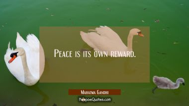 Peace is its own reward. Mahatma Gandhi Quotes