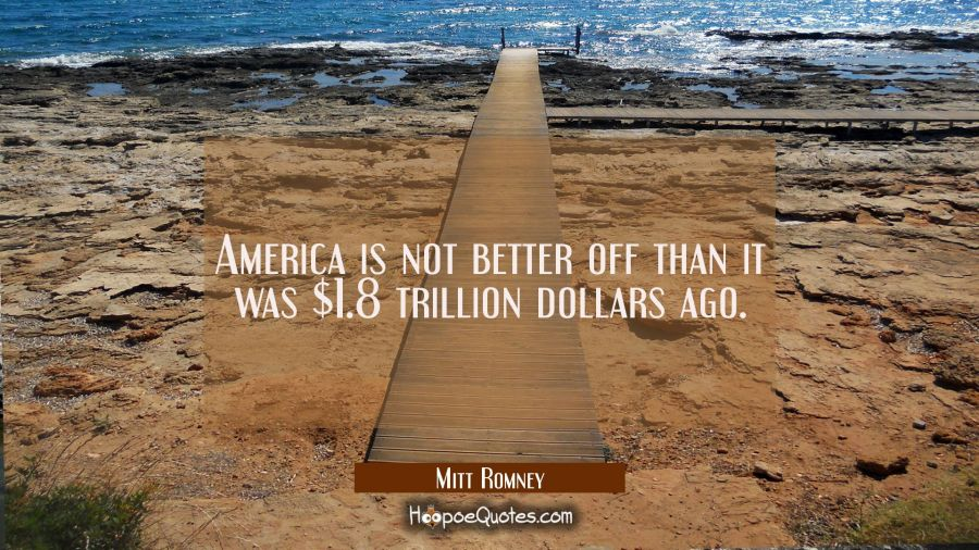 America is not better off than it was $1.8 trillion dollars ago. Mitt Romney Quotes