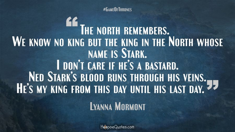 The North Remembers We Know No King But The King In The North Whose