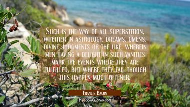 Such is the way of all superstition whether in astrology dreams omens divine judgments or the like, Francis Bacon Quotes