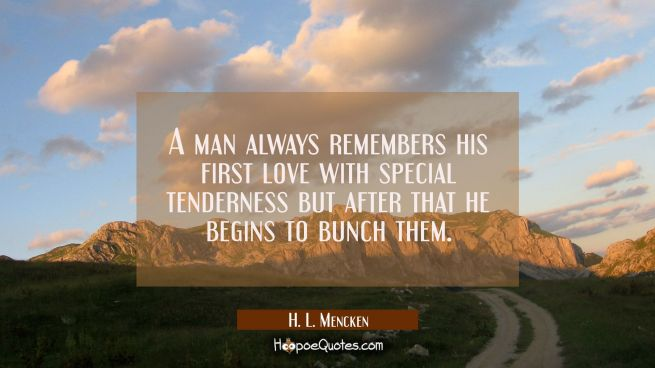 A man always remembers his first love with special tenderness but after that he begins to bunch the