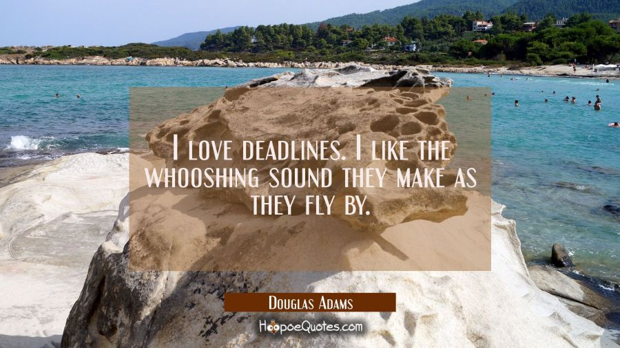 Quote of the Day - I love deadlines. I like the whooshing sound they make as they fly by. - Douglas Adams