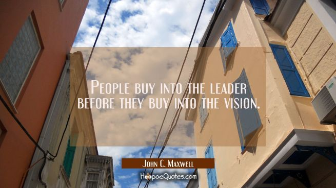 People buy into the leader before they buy into the vision.