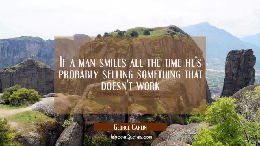 If a man smiles all the time he's probably selling something that doesn't work George Carlin Quotes