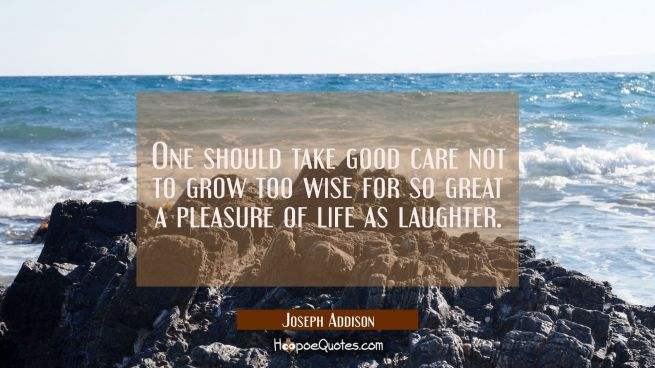 One should take good care not to grow too wise for so great a pleasure of life as laughter.