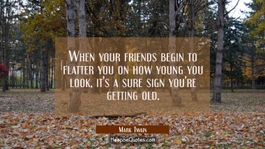 When your friends begin to flatter you on how young you look it's a sure sign you're getting old. Mark Twain Quotes