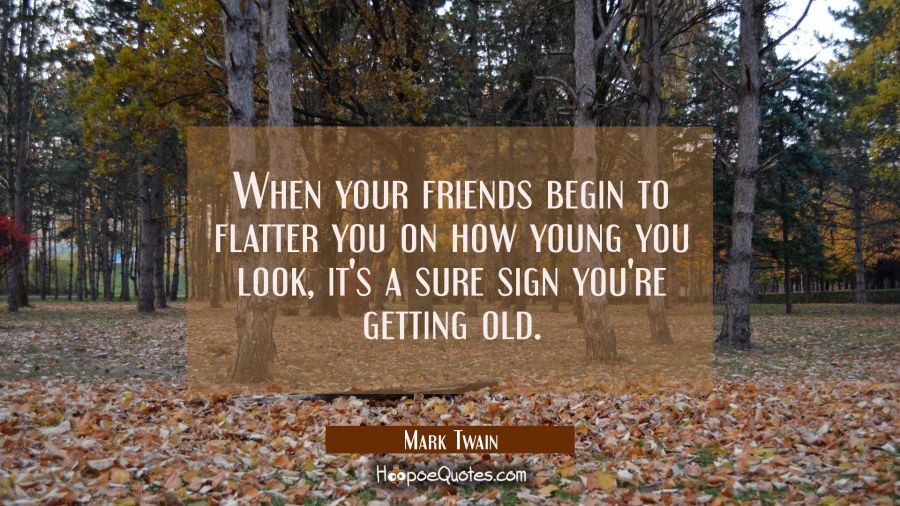 When your friends begin to flatter you on how young you look it's a sure sign you're getting old.