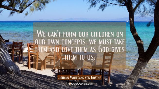 We can't form our children on our own concepts, we must take them and love them as God gives them t
