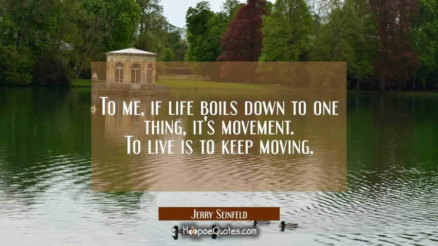 To me, if life boils down to one thing, it's movement. To live is to keep moving.