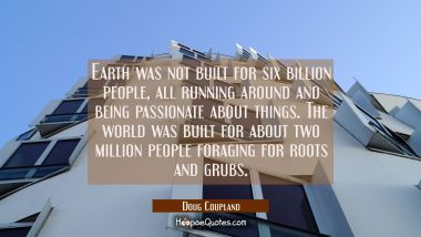 Earth was not built for six billion people all running around and being passionate about things. Th