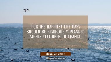 For the happiest life days should be rigorously planned nights left open to chance.