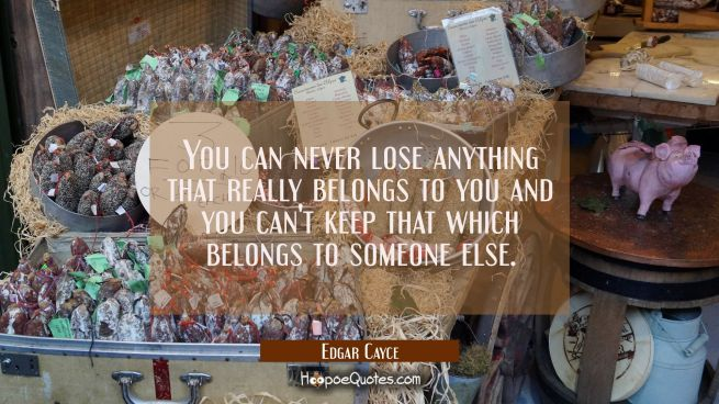 You can never lose anything that really belongs to you and you can't keep that which belongs to som