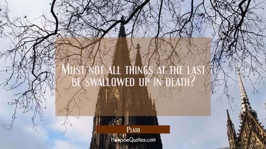 Must not all things at the last be swallowed up in death? Plato Quotes