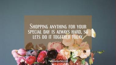 Shopping anything for your special day is always hard, so lets do it together today. Quotes