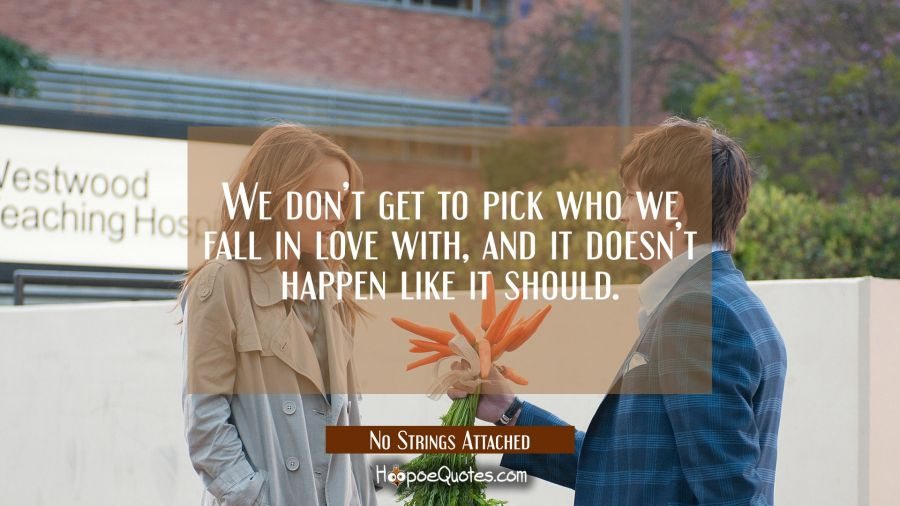 We don't get to pick who we fall in love with, and it doesn't happen like it should. Movie Quotes Quotes