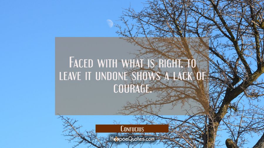 Faced with what is right to leave it undone shows a lack of courage. Confucius Quotes