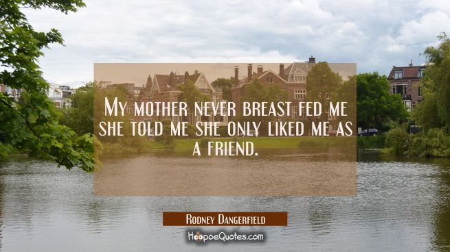 My mother never breast fed me she told me she only liked me as a friend.