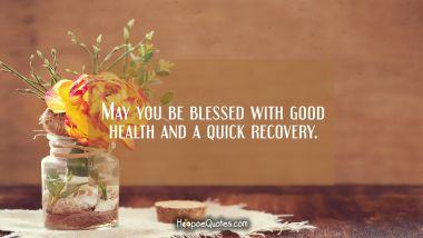 May you be blessed with good health and a quick recovery.