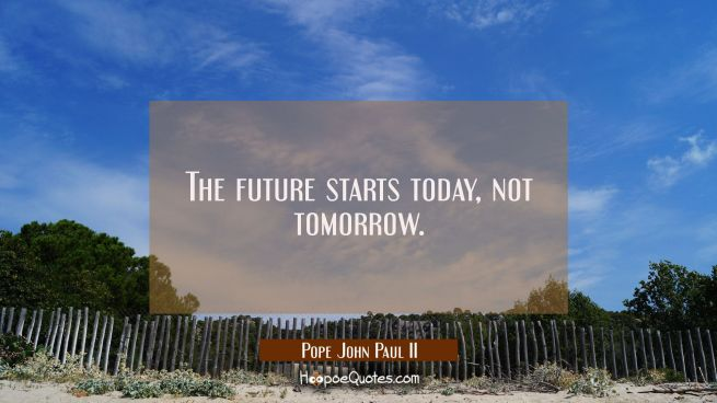 The future starts today not tomorrow.