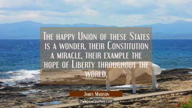 The happy Union of these States is a wonder, their Constitution a miracle, their example the hope o James Madison Quotes