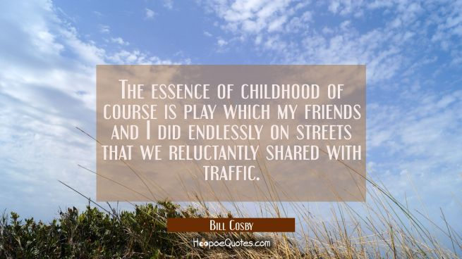 The essence of childhood of course is play which my friends and I did endlessly on streets that we