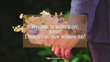 Welcome to married life, buddy! Congrats on your wedding day! Wedding Quotes