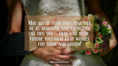 May all of your days together be as beautiful and cherished as this one – here's to your future together! Best wishes for bride and groom! Wedding Quotes