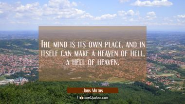 The mind is its own place, and in itself can make a heaven of hell, a hell of heaven. John Milton Quotes
