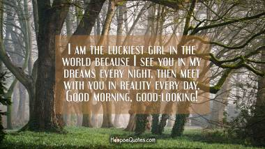 I am the luckiest girl in the world because I see you in my dreams every night, then meet with you in reality every day. Good morning, good-looking! Good Morning Quotes