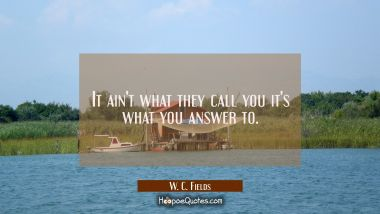 It ain't what they call you it's what you answer to. W. C. Fields Quotes