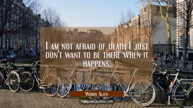 I am not afraid of death I just don't want to be there when it happens.