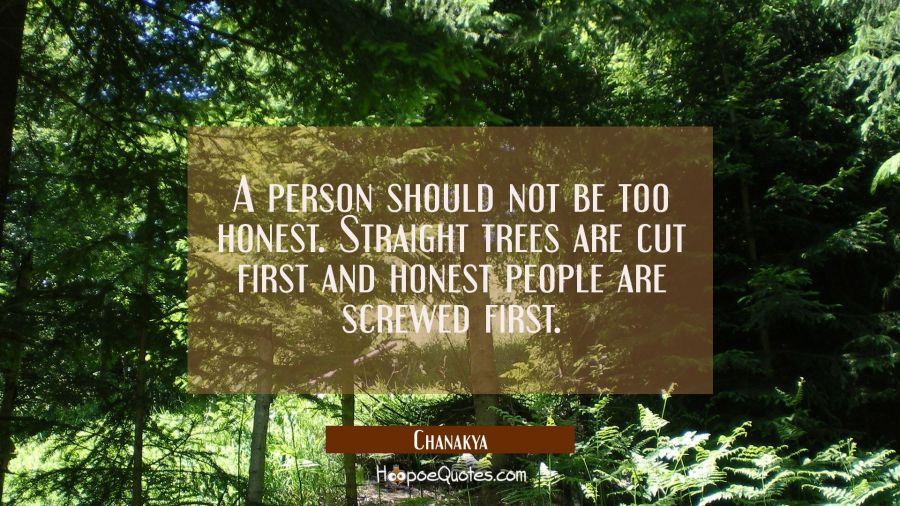 A person should not be too honest. Straight trees are cut first and honest people are screwed first Chanakya Quotes