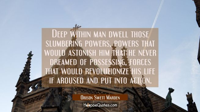 Deep within man dwell those slumbering powers, powers that would astonish him that he never dreamed