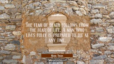 The fear of death follows from the fear of life. A man who lives fully is prepared to die at any ti Mark Twain Quotes