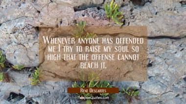 Whenever anyone has offended me I try to raise my soul so high that the offense cannot reach it.