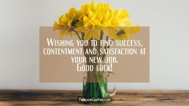 Wishing you to find success, contentment and satisfaction at your new job. Good luck!