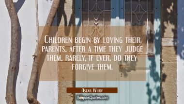 Children begin by loving their parents, after a time they judge them, rarely if ever do they forgiv Oscar Wilde Quotes