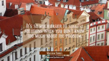 It's so much easier to suggest solutions when you don't know too much about the problem.