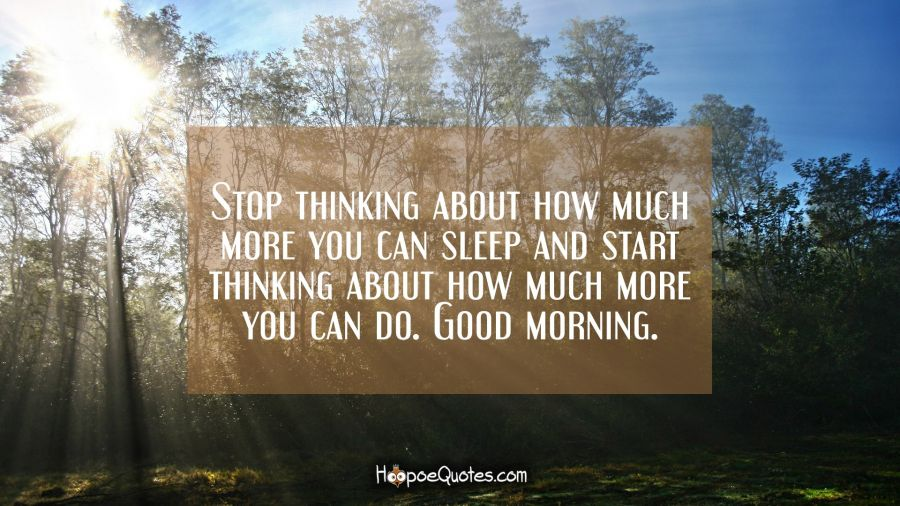 Stop thinking about how much more you can sleep and start thinking about how much more you can do. Good morning. Good Morning Quotes